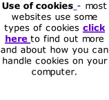 Use of cookies - most websites use some types of cookies click here to find out more and about how you can handle cookies on your computer.